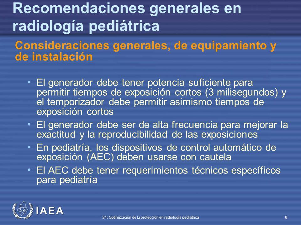 IAEA 21: Optimización de la protección en radiología pediátrica 6 Recomendaciones generales en radiología pediátrica Consideraciones generales, de equipamiento y de instalación El generador debe tener potencia suficiente para permitir tiempos de exposición cortos (3 milisegundos) y el temporizador debe permitir asimismo tiempos de exposición cortos El generador debe ser de alta frecuencia para mejorar la exactitud y la reproducibilidad de las exposiciones En pediatría, los dispositivos de control automático de exposición (AEC) deben usarse con cautela El AEC debe tener requerimientos técnicos específicos para pediatría