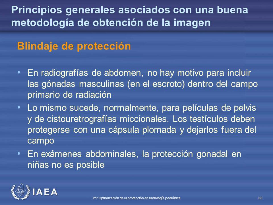 IAEA 21: Optimización de la protección en radiología pediátrica 60 Principios generales asociados con una buena metodología de obtención de la imagen Blindaje de protección En radiografías de abdomen, no hay motivo para incluir las gónadas masculinas (en el escroto) dentro del campo primario de radiación Lo mismo sucede, normalmente, para películas de pelvis y de cistouretrografías miccionales.