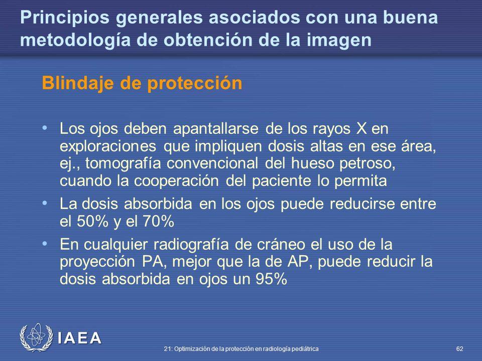 IAEA 21: Optimización de la protección en radiología pediátrica 62 Principios generales asociados con una buena metodología de obtención de la imagen Blindaje de protección Los ojos deben apantallarse de los rayos X en exploraciones que impliquen dosis altas en ese área, ej., tomografía convencional del hueso petroso, cuando la cooperación del paciente lo permita La dosis absorbida en los ojos puede reducirse entre el 50% y el 70% En cualquier radiografía de cráneo el uso de la proyección PA, mejor que la de AP, puede reducir la dosis absorbida en ojos un 95%