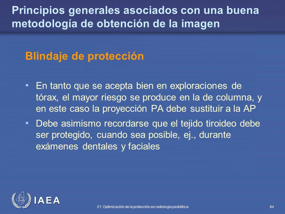 IAEA 21: Optimización de la protección en radiología pediátrica 64 Principios generales asociados con una buena metodología de obtención de la imagen Blindaje de protección En tanto que se acepta bien en exploraciones de tórax, el mayor riesgo se produce en la de columna, y en este caso la proyección PA debe sustituir a la AP Debe asimismo recordarse que el tejido tiroideo debe ser protegido, cuando sea posible, ej., durante exámenes dentales y faciales
