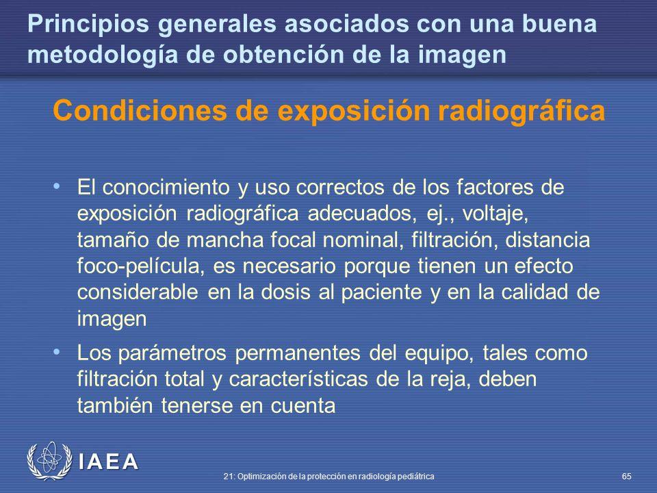 IAEA 21: Optimización de la protección en radiología pediátrica 65 Principios generales asociados con una buena metodología de obtención de la imagen Condiciones de exposición radiográfica El conocimiento y uso correctos de los factores de exposición radiográfica adecuados, ej., voltaje, tamaño de mancha focal nominal, filtración, distancia foco-película, es necesario porque tienen un efecto considerable en la dosis al paciente y en la calidad de imagen Los parámetros permanentes del equipo, tales como filtración total y características de la reja, deben también tenerse en cuenta