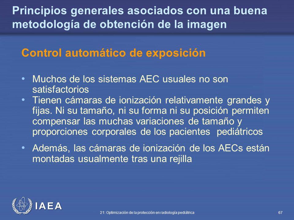 IAEA 21: Optimización de la protección en radiología pediátrica 67 Principios generales asociados con una buena metodología de obtención de la imagen Control automático de exposición Muchos de los sistemas AEC usuales no son satisfactorios Tienen cámaras de ionización relativamente grandes y fijas.