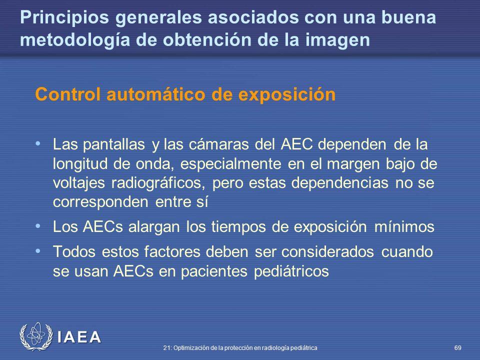 IAEA 21: Optimización de la protección en radiología pediátrica 69 Principios generales asociados con una buena metodología de obtención de la imagen Control automático de exposición Las pantallas y las cámaras del AEC dependen de la longitud de onda, especialmente en el margen bajo de voltajes radiográficos, pero estas dependencias no se corresponden entre sí Los AECs alargan los tiempos de exposición mínimos Todos estos factores deben ser considerados cuando se usan AECs en pacientes pediátricos