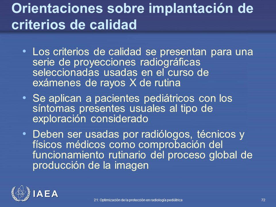 IAEA 21: Optimización de la protección en radiología pediátrica 72 Orientaciones sobre implantación de criterios de calidad Los criterios de calidad se presentan para una serie de proyecciones radiográficas seleccionadas usadas en el curso de exámenes de rayos X de rutina Se aplican a pacientes pediátricos con los síntomas presentes usuales al tipo de exploración considerado Deben ser usadas por radiólogos, técnicos y físicos médicos como comprobación del funcionamiento rutinario del proceso global de producción de la imagen