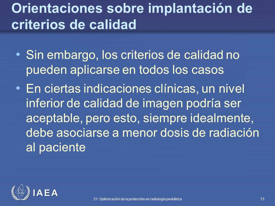 IAEA 21: Optimización de la protección en radiología pediátrica 73 Orientaciones sobre implantación de criterios de calidad Sin embargo, los criterios de calidad no pueden aplicarse en todos los casos En ciertas indicaciones clínicas, un nivel inferior de calidad de imagen podría ser aceptable, pero esto, siempre idealmente, debe asociarse a menor dosis de radiación al paciente