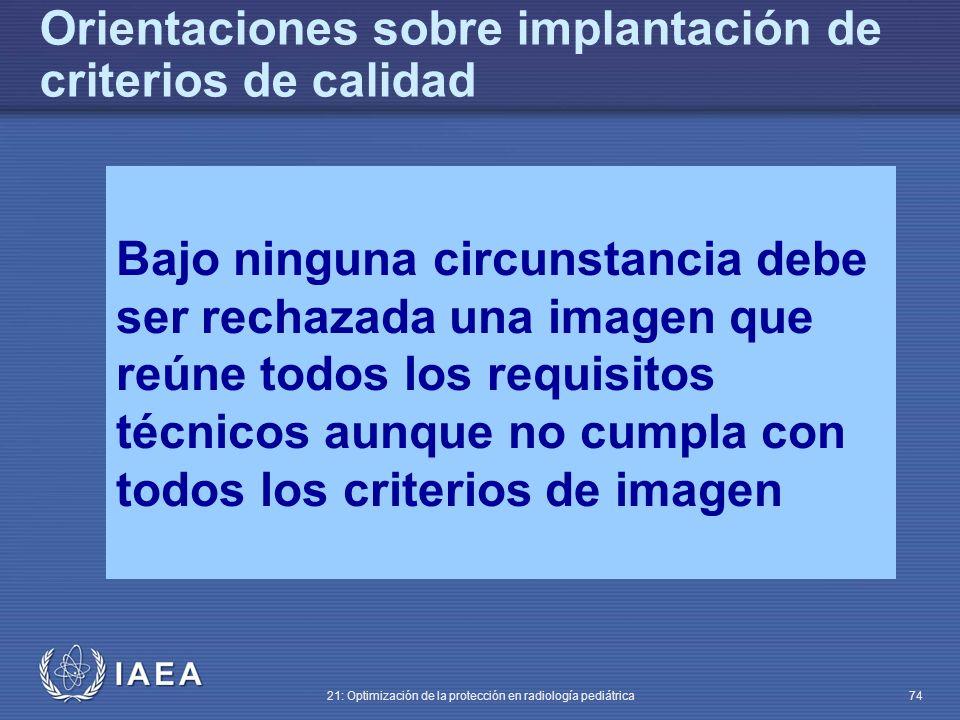 IAEA 21: Optimización de la protección en radiología pediátrica 74 Bajo ninguna circunstancia debe ser rechazada una imagen que reúne todos los requisitos técnicos aunque no cumpla con todos los criterios de imagen Orientaciones sobre implantación de criterios de calidad