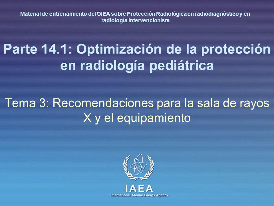 IAEA International Atomic Energy Agency Parte 14.1: Optimización de la protección en radiología pediátrica Tema 3: Recomendaciones para la sala de rayos X y el equipamiento Material de entrenamiento del OIEA sobre Protección Radiológica en radiodiagnóstico y en radiología intervencionista