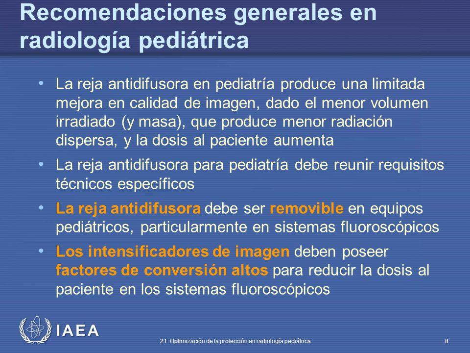 IAEA 21: Optimización de la protección en radiología pediátrica 8 La reja antidifusora en pediatría produce una limitada mejora en calidad de imagen, dado el menor volumen irradiado (y masa), que produce menor radiación dispersa, y la dosis al paciente aumenta La reja antidifusora para pediatría debe reunir requisitos técnicos específicos La reja antidifusora debe ser removible en equipos pediátricos, particularmente en sistemas fluoroscópicos Los intensificadores de imagen deben poseer factores de conversión altos para reducir la dosis al paciente en los sistemas fluoroscópicos Recomendaciones generales en radiología pediátrica