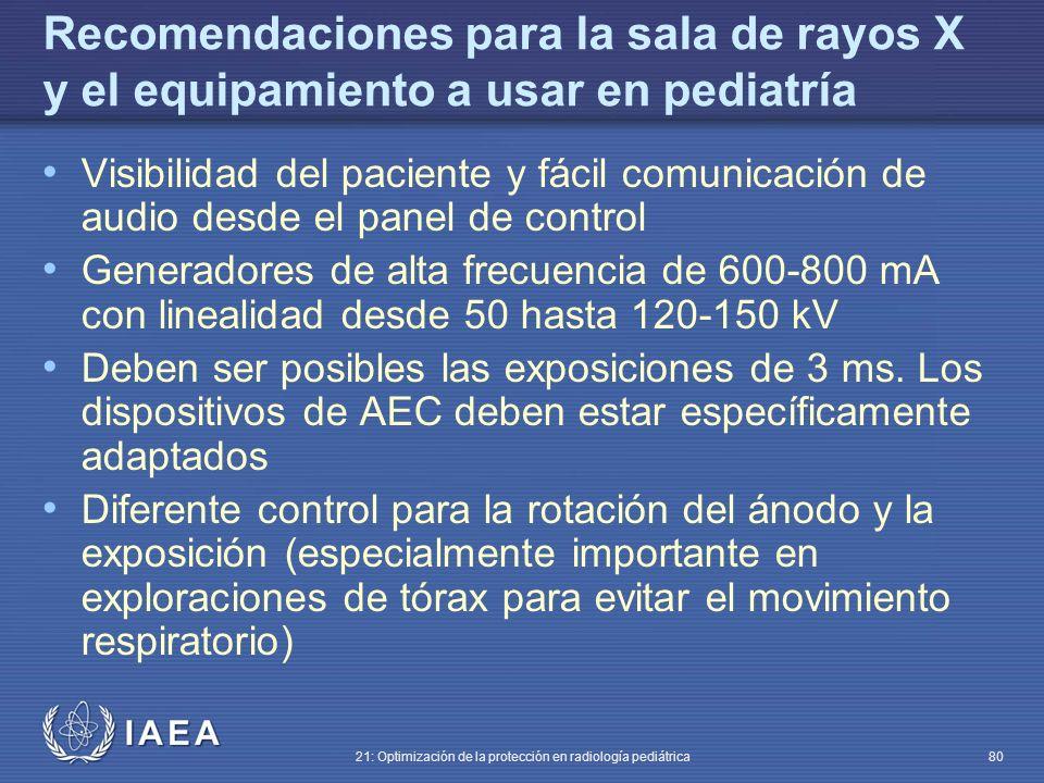 IAEA 21: Optimización de la protección en radiología pediátrica 80 Recomendaciones para la sala de rayos X y el equipamiento a usar en pediatría Visibilidad del paciente y fácil comunicación de audio desde el panel de control Generadores de alta frecuencia de 600-800 mA con linealidad desde 50 hasta 120-150 kV Deben ser posibles las exposiciones de 3 ms.