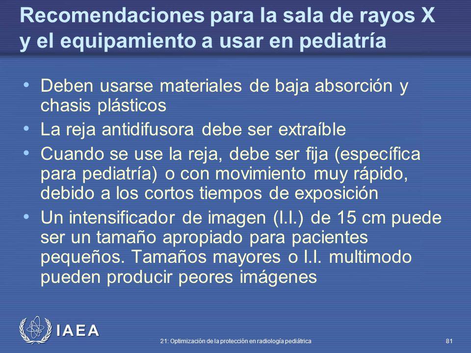 IAEA 21: Optimización de la protección en radiología pediátrica 81 Recomendaciones para la sala de rayos X y el equipamiento a usar en pediatría Deben usarse materiales de baja absorción y chasis plásticos La reja antidifusora debe ser extraíble Cuando se use la reja, debe ser fija (específica para pediatría) o con movimiento muy rápido, debido a los cortos tiempos de exposición Un intensificador de imagen (I.I.) de 15 cm puede ser un tamaño apropiado para pacientes pequeños.