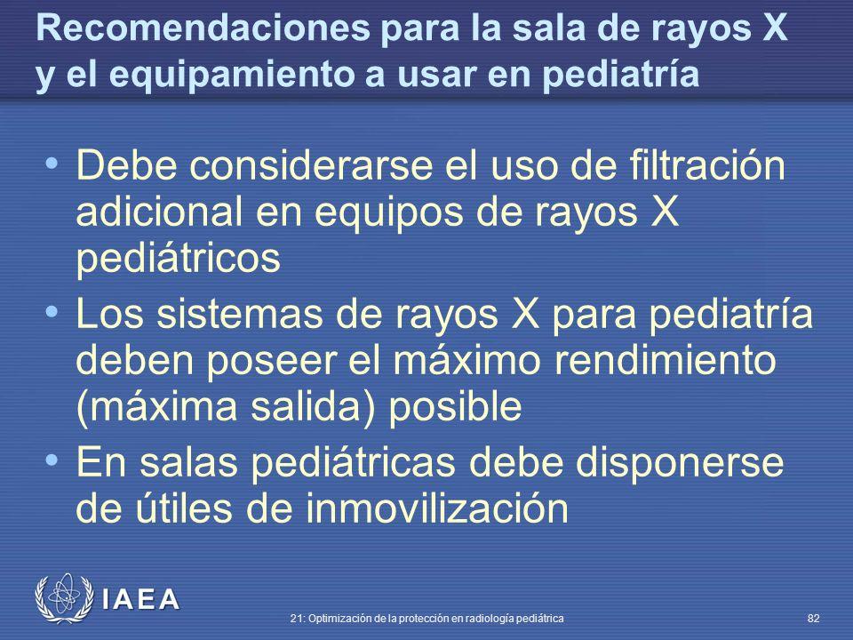 IAEA 21: Optimización de la protección en radiología pediátrica 82 Recomendaciones para la sala de rayos X y el equipamiento a usar en pediatría Debe considerarse el uso de filtración adicional en equipos de rayos X pediátricos Los sistemas de rayos X para pediatría deben poseer el máximo rendimiento (máxima salida) posible En salas pediátricas debe disponerse de útiles de inmovilización