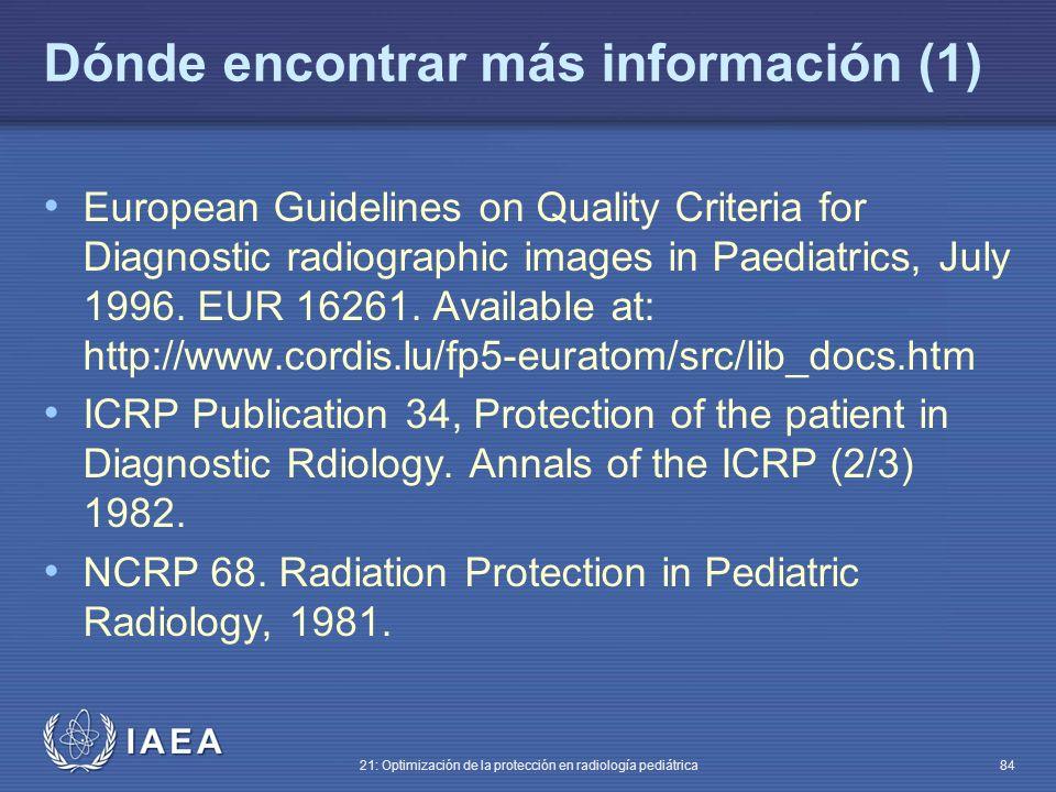 IAEA 21: Optimización de la protección en radiología pediátrica 84 Dónde encontrar más información (1) European Guidelines on Quality Criteria for Diagnostic radiographic images in Paediatrics, July 1996.