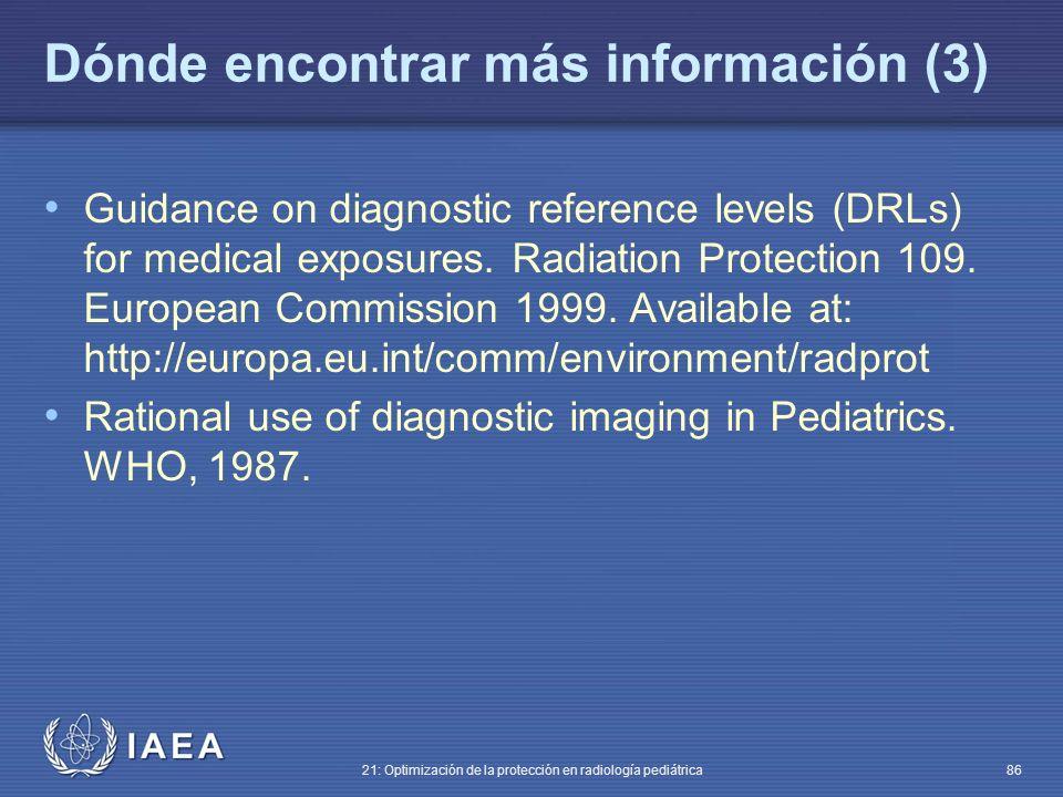 IAEA 21: Optimización de la protección en radiología pediátrica 86 Dónde encontrar más información (3) Guidance on diagnostic reference levels (DRLs) for medical exposures.