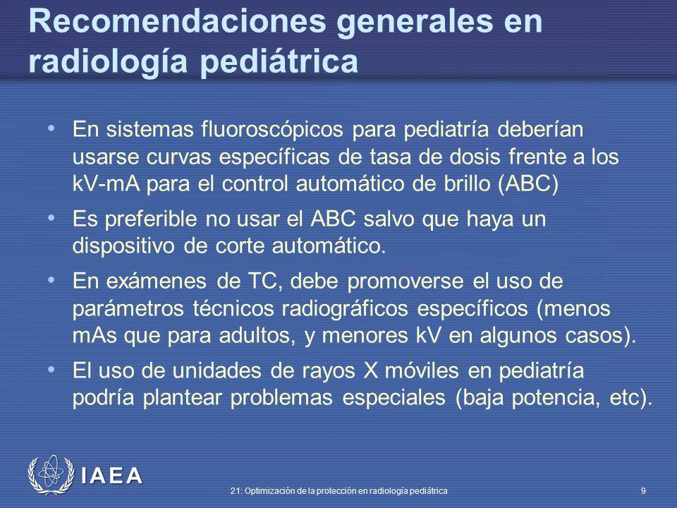 IAEA 21: Optimización de la protección en radiología pediátrica 9 En sistemas fluoroscópicos para pediatría deberían usarse curvas específicas de tasa de dosis frente a los kV-mA para el control automático de brillo (ABC) Es preferible no usar el ABC salvo que haya un dispositivo de corte automático.