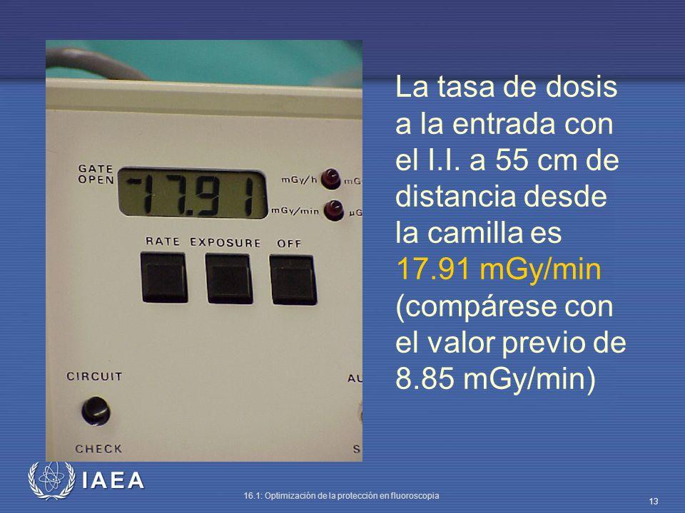 IAEA 16.1: Optimización de la protección en fluoroscopia 13 La tasa de dosis a la entrada con el I.I. a 55 cm de distancia desde la camilla es 17.91 m