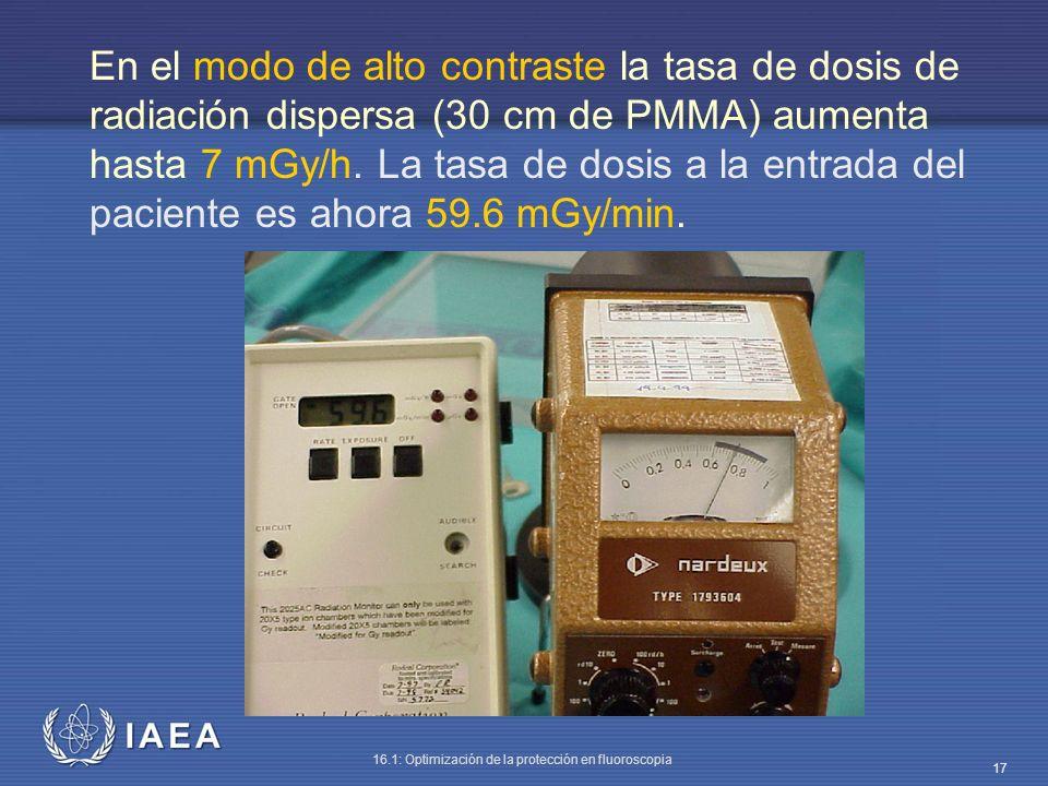 IAEA 16.1: Optimización de la protección en fluoroscopia 17 En el modo de alto contraste la tasa de dosis de radiación dispersa (30 cm de PMMA) aument