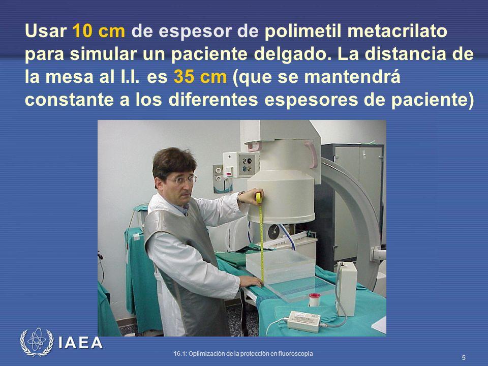 IAEA 16.1: Optimización de la protección en fluoroscopia 5 Usar 10 cm de espesor de polimetil metacrilato para simular un paciente delgado. La distanc