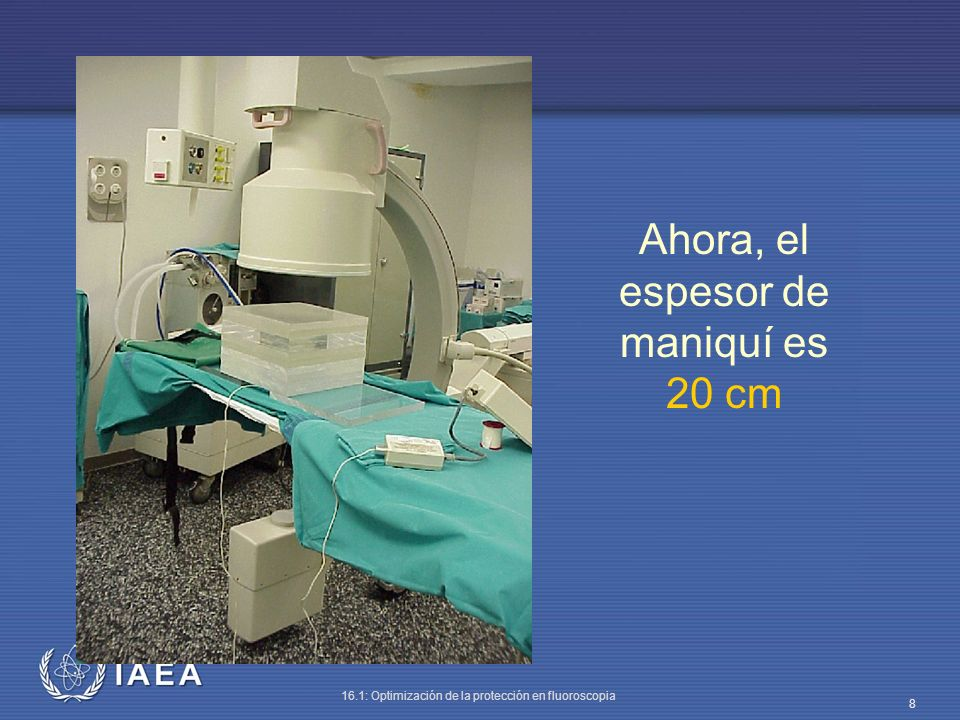 IAEA 16.1: Optimización de la protección en fluoroscopia 19 Con 20 cm de PMMA la tasa de dosis debida a radiación dispersa es de 1 mGy/h.