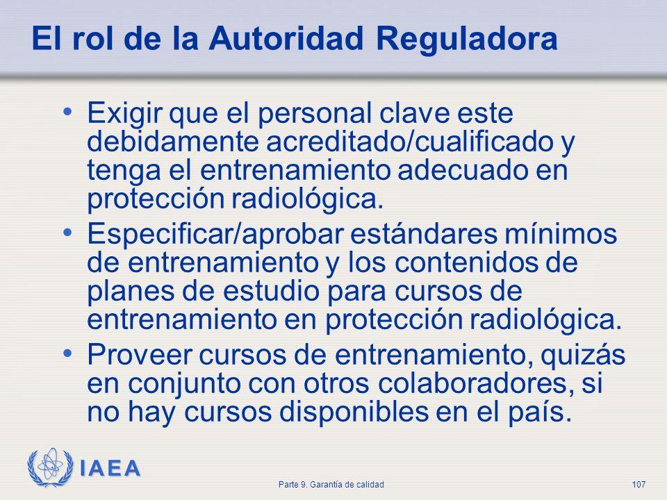 IAEA Parte 9. Garantía de calidad107 El rol de la Autoridad Reguladora Exigir que el personal clave este debidamente acreditado/cualificado y tenga el