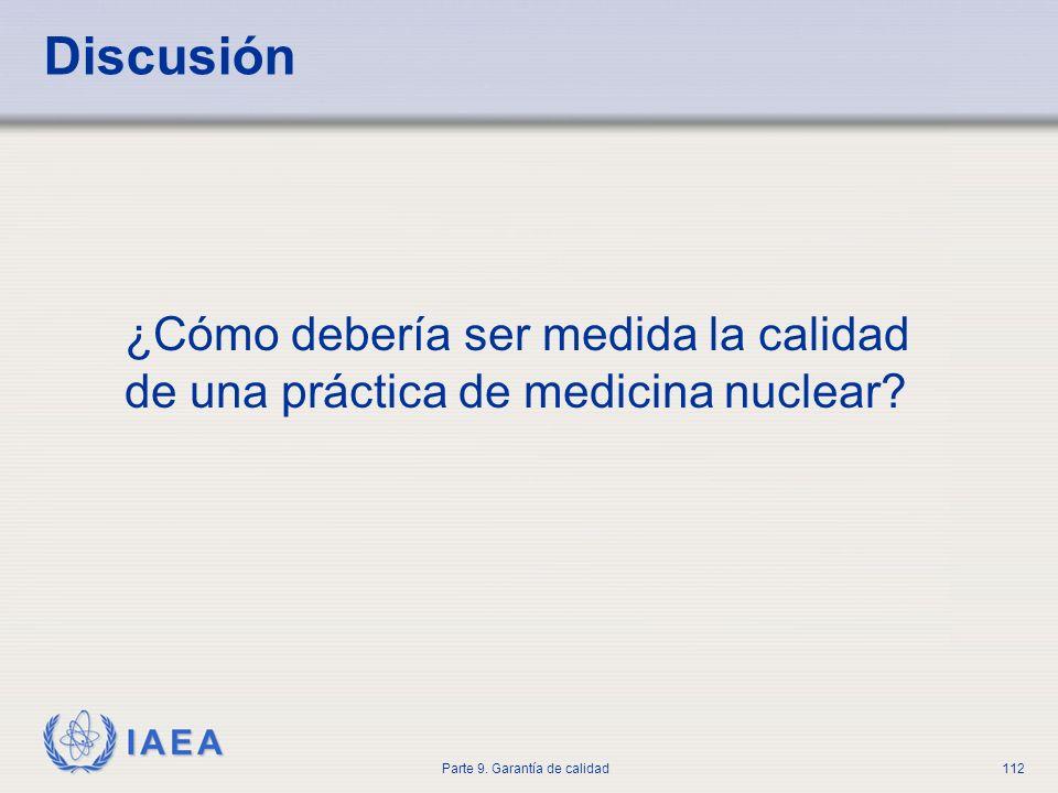 IAEA Parte 9. Garantía de calidad112 Discusión ¿Cómo debería ser medida la calidad de una práctica de medicina nuclear?
