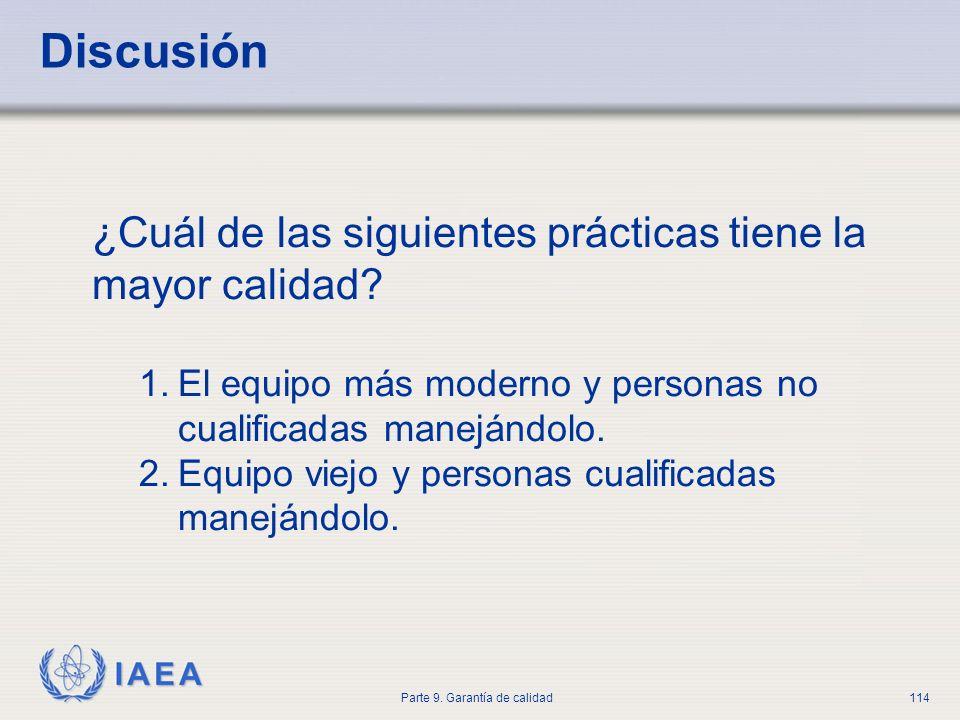 IAEA Parte 9. Garantía de calidad114 Discusión ¿Cuál de las siguientes prácticas tiene la mayor calidad? 1.El equipo más moderno y personas no cualifi