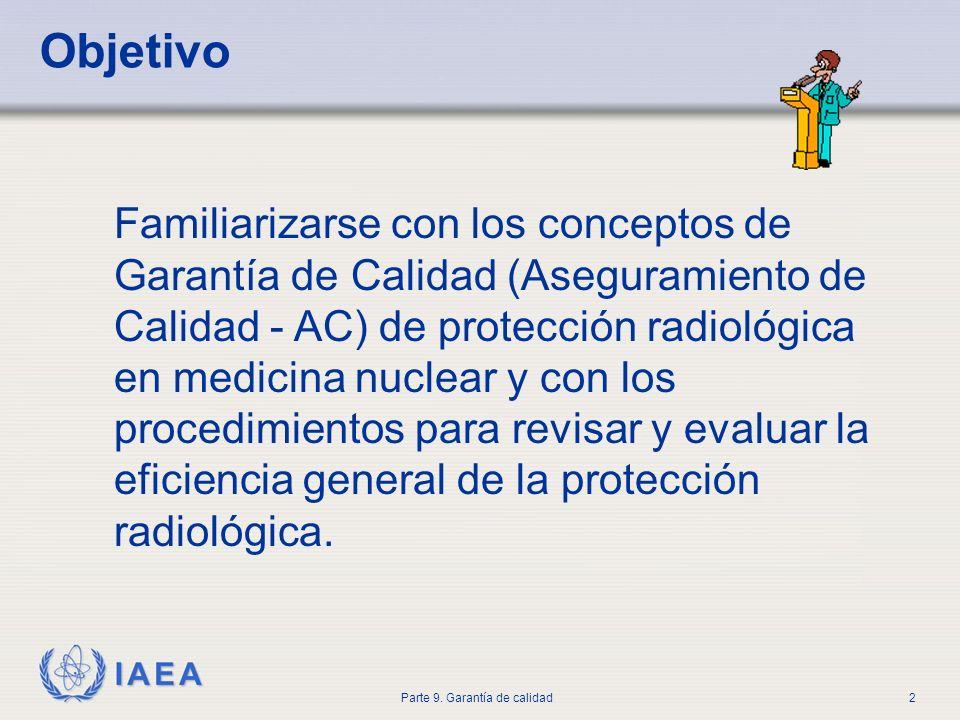 IAEA Parte 9. Garantía de calidad2 Objetivo Familiarizarse con los conceptos de Garantía de Calidad (Aseguramiento de Calidad - AC) de protección radi