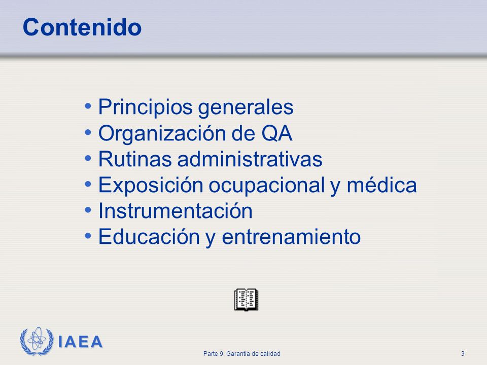 IAEA Parte 9. Garantía de calidad3 Contenido Principios generales Organización de QA Rutinas administrativas Exposición ocupacional y médica Instrumen