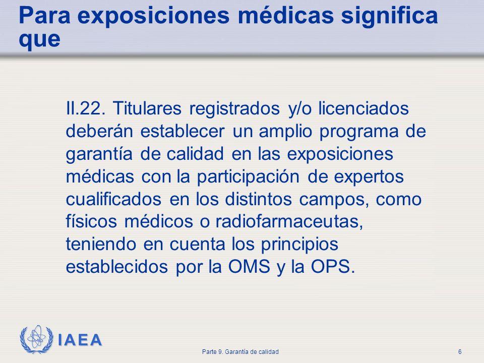 IAEA Parte 9. Garantía de calidad6 Para exposiciones médicas significa que II.22. Titulares registrados y/o licenciados deberán establecer un amplio p