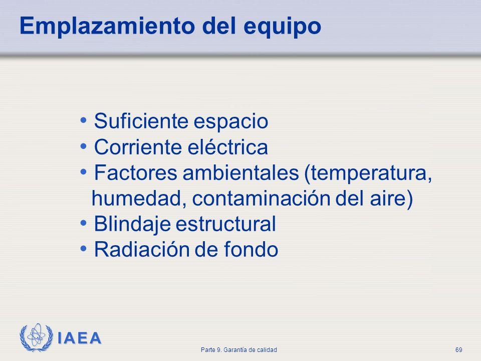 IAEA Parte 9. Garantía de calidad69 Emplazamiento del equipo Suficiente espacio Corriente eléctrica Factores ambientales (temperatura, humedad, contam