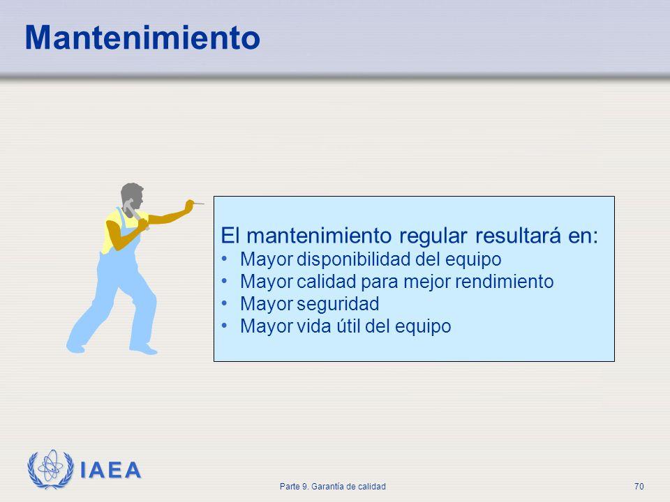 IAEA Parte 9. Garantía de calidad70 Mantenimiento El mantenimiento regular resultará en: Mayor disponibilidad del equipo Mayor calidad para mejor rend