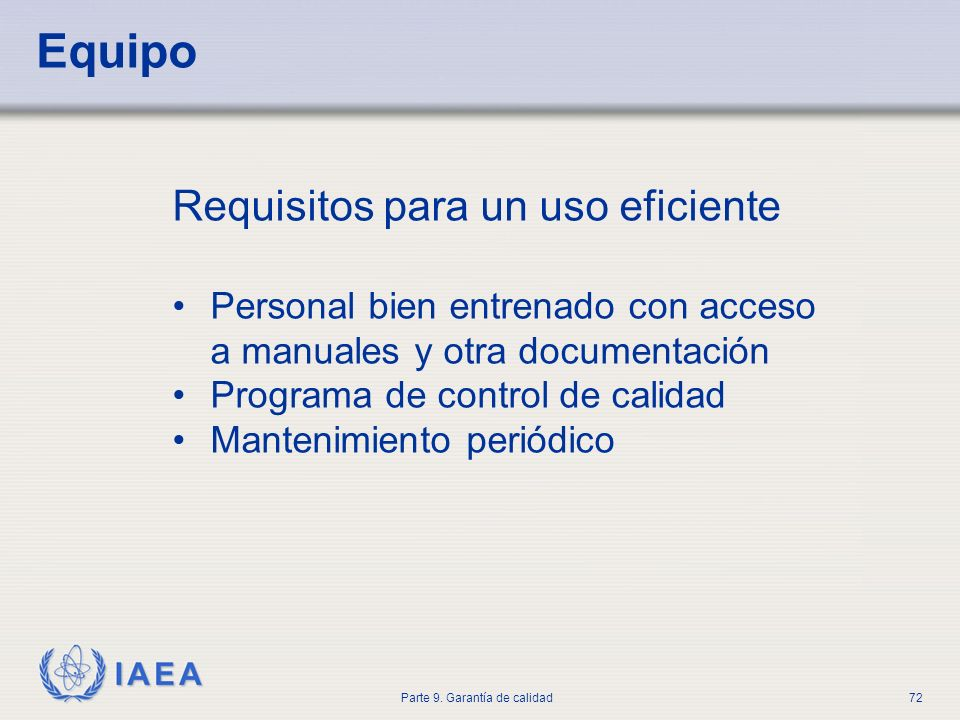 IAEA Parte 9. Garantía de calidad72 Requisitos para un uso eficiente Personal bien entrenado con acceso a manuales y otra documentación Programa de co