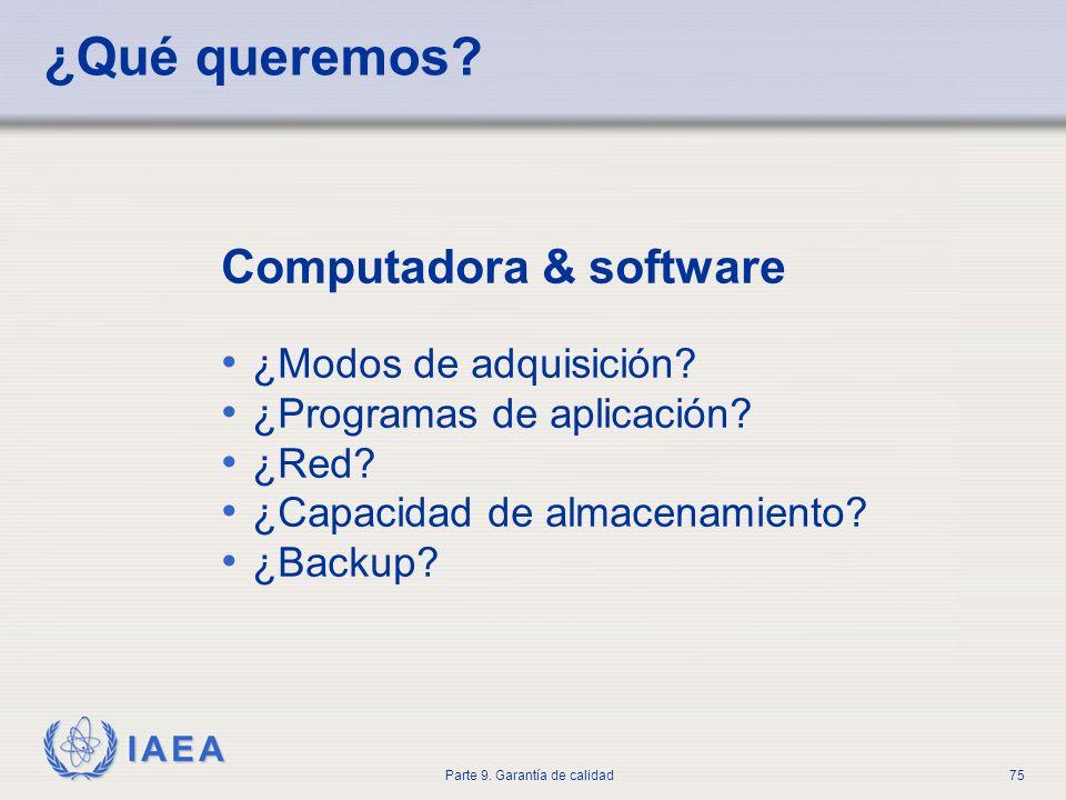 IAEA Parte 9. Garantía de calidad75 ¿Qué queremos? Computadora & software ¿Modos de adquisición? ¿Programas de aplicación? ¿Red? ¿Capacidad de almacen