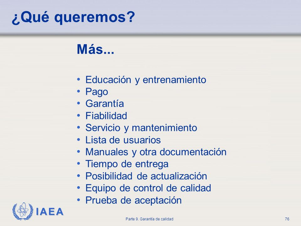 IAEA Parte 9. Garantía de calidad76 ¿Qué queremos? Más... Educación y entrenamiento Pago Garantía Fiabilidad Servicio y mantenimiento Lista de usuario