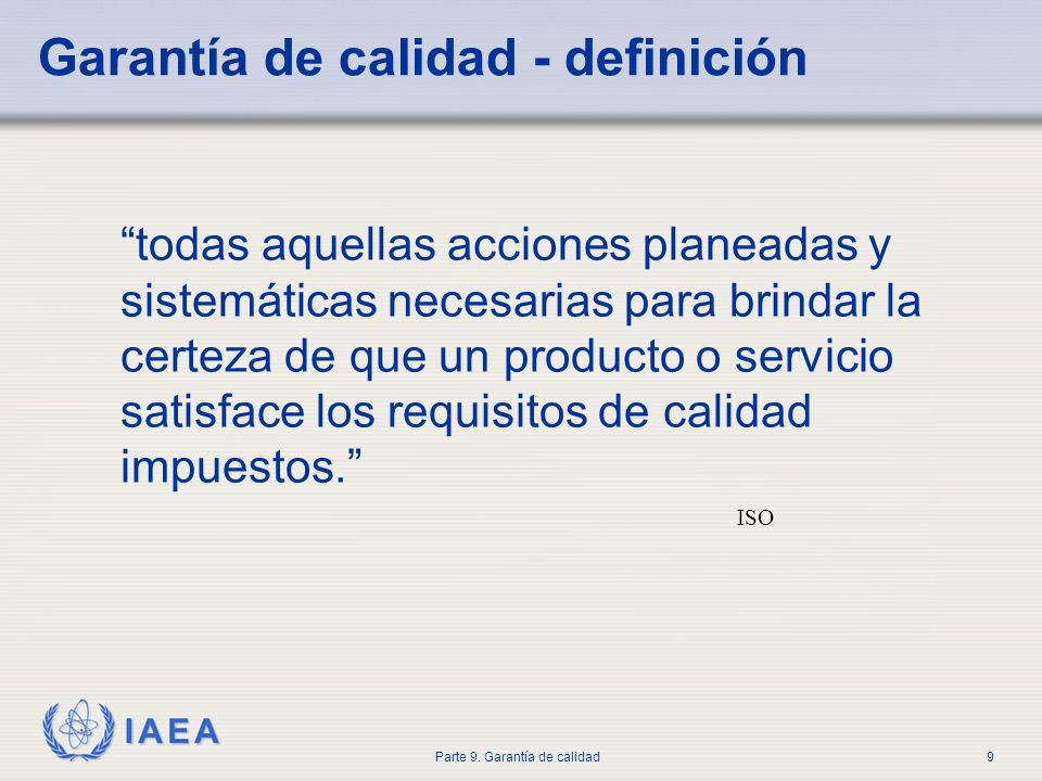 IAEA Parte 9. Garantía de calidad9 Garantía de calidad - definición todas aquellas acciones planeadas y sistemáticas necesarias para brindar la certez