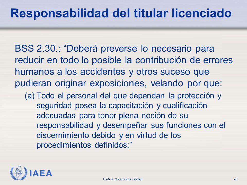 IAEA Parte 9. Garantía de calidad95 Responsabilidad del titular licenciado BSS 2.30.: Deberá preverse lo necesario para reducir en todo lo posible la