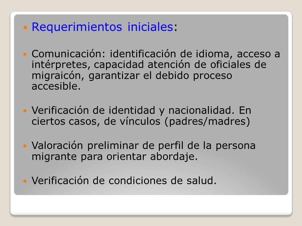 Requerimientos iniciales: Comunicación: identificación de idioma, acceso a intérpretes, capacidad atención de oficiales de migraicón, garantizar el de