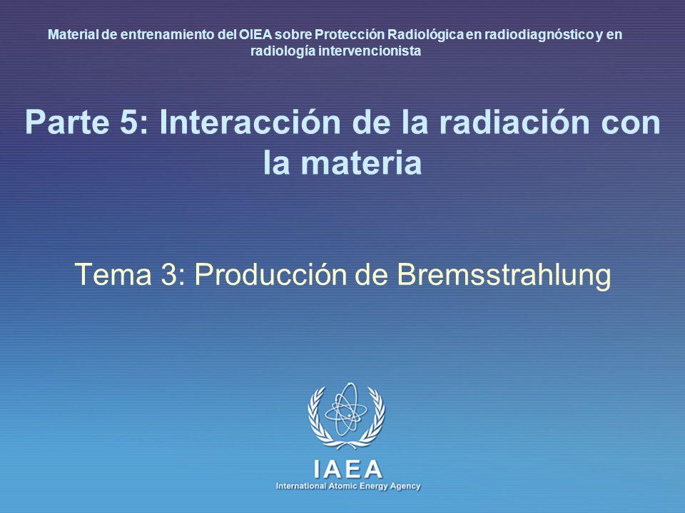 IAEA International Atomic Energy Agency Parte 5: Interacción de la radiación con la materia Tema 3: Producción de Bremsstrahlung Material de entrenami