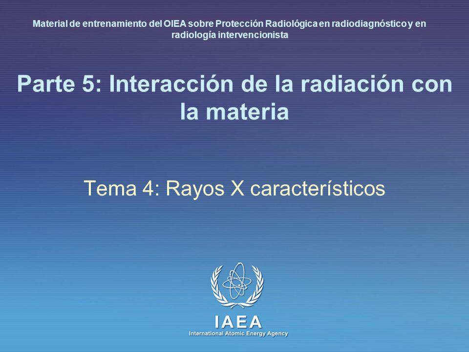 IAEA International Atomic Energy Agency Parte 5: Interacción de la radiación con la materia Tema 4: Rayos X característicos Material de entrenamiento