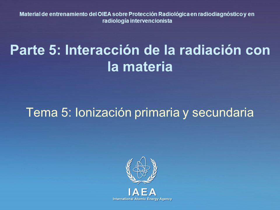 IAEA International Atomic Energy Agency Parte 5: Interacción de la radiación con la materia Tema 5: Ionización primaria y secundaria Material de entre
