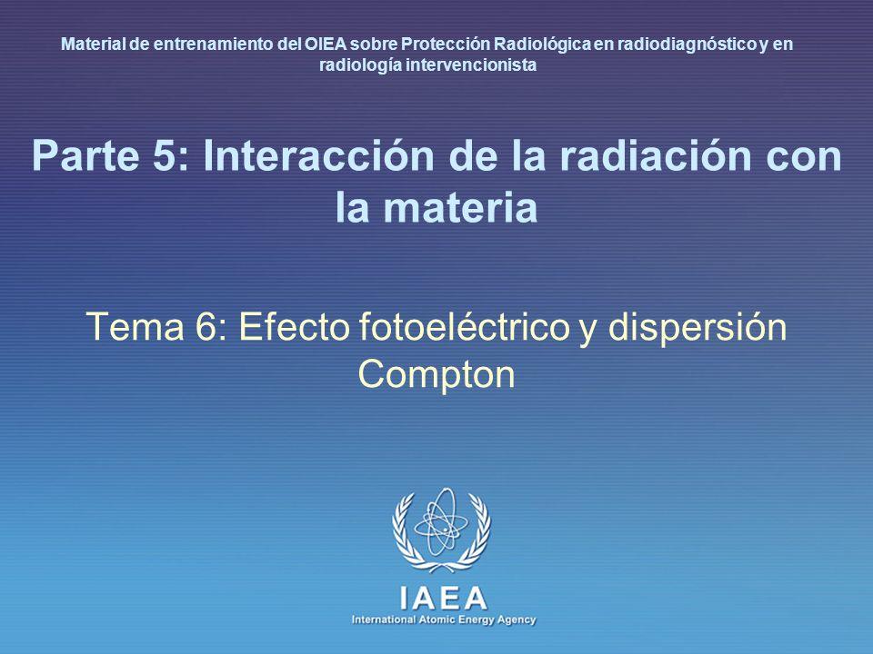 IAEA International Atomic Energy Agency Parte 5: Interacción de la radiación con la materia Tema 6: Efecto fotoeléctrico y dispersión Compton Material