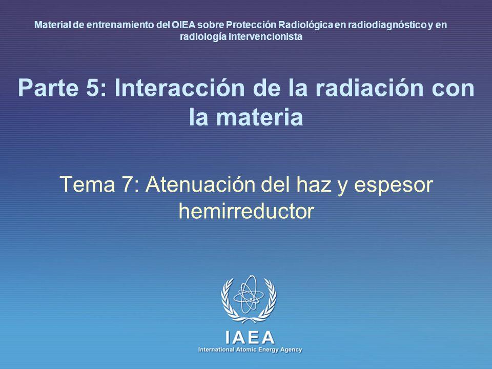 IAEA International Atomic Energy Agency Parte 5: Interacción de la radiación con la materia Tema 7: Atenuación del haz y espesor hemirreductor Materia