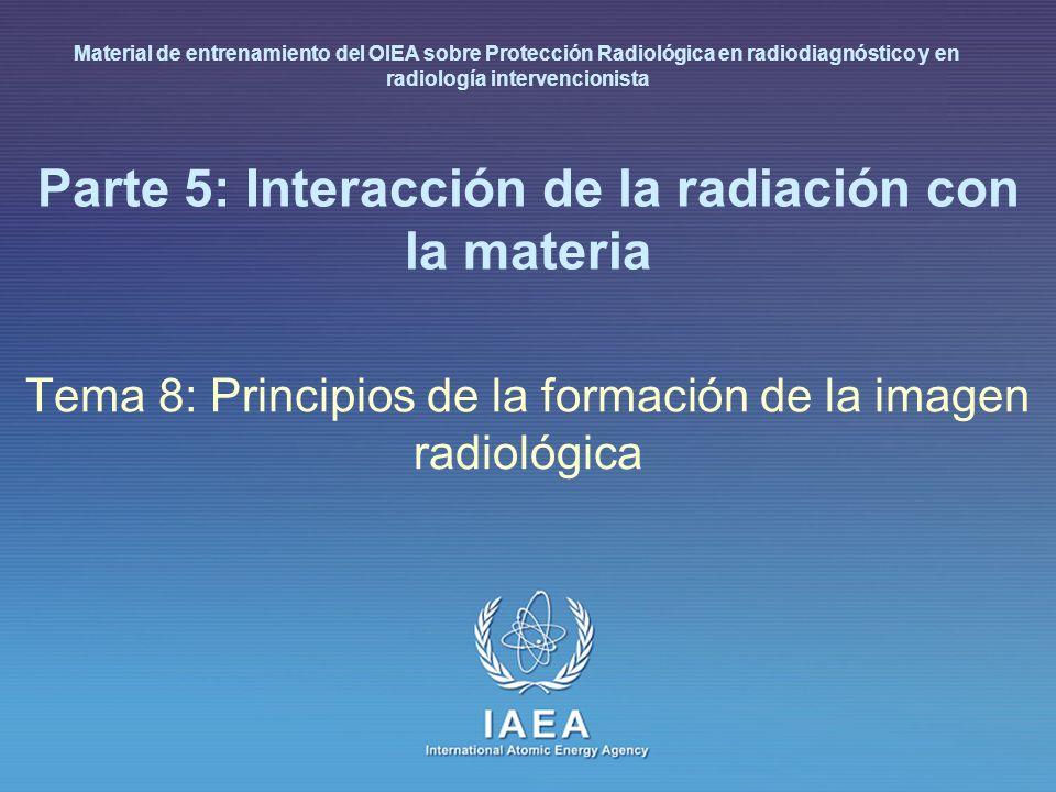 IAEA International Atomic Energy Agency Parte 5: Interacción de la radiación con la materia Tema 8: Principios de la formación de la imagen radiológic