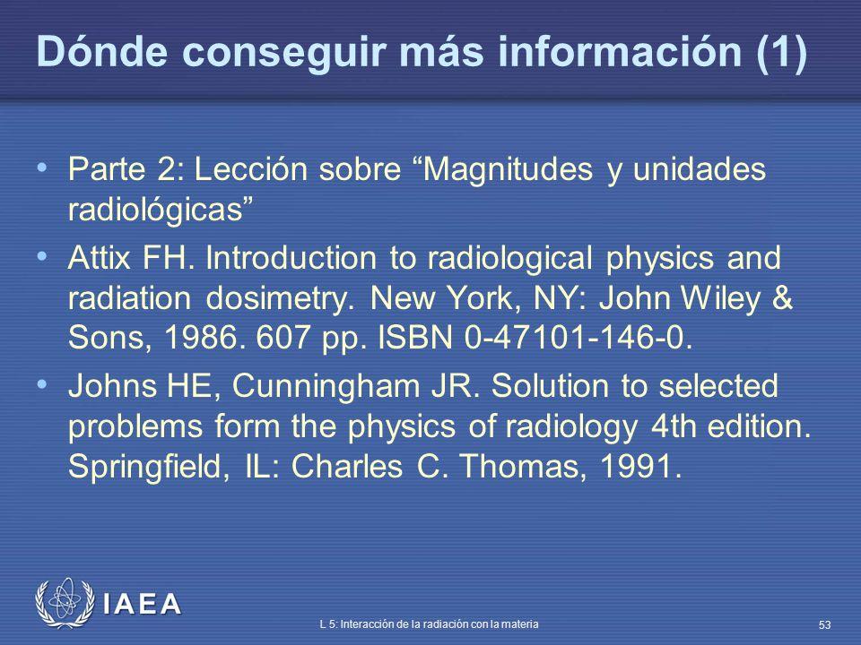 IAEA L 5: Interacción de la radiación con la materia 53 Dónde conseguir más información (1) Parte 2: Lección sobre Magnitudes y unidades radiológicas
