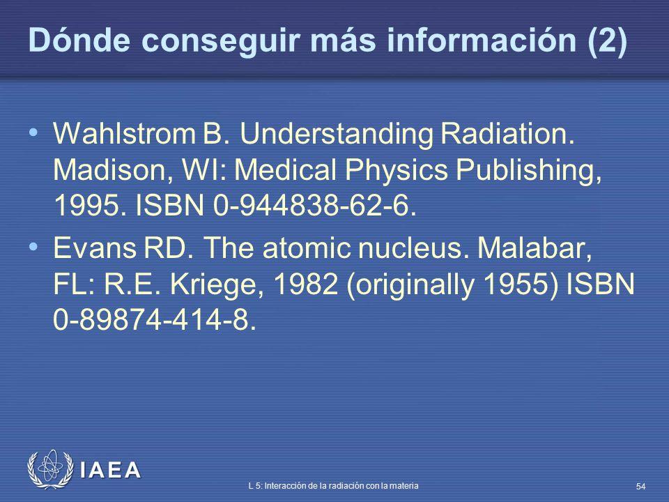 IAEA L 5: Interacción de la radiación con la materia 54 Dónde conseguir más información (2) Wahlstrom B. Understanding Radiation. Madison, WI: Medical