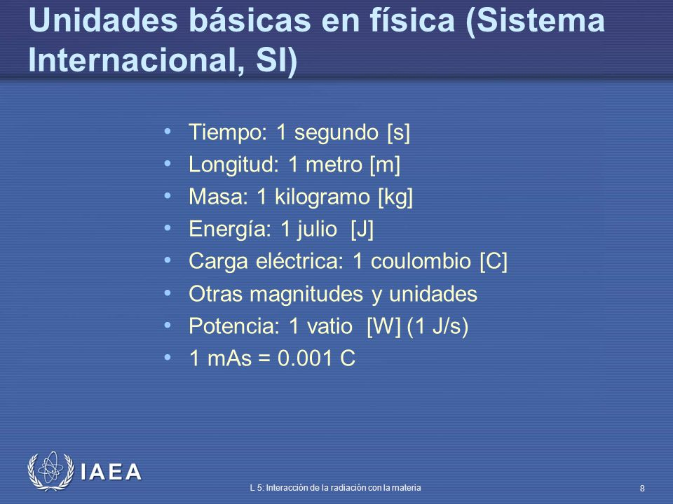 IAEA L 5: Interacción de la radiación con la materia 9 Magnitudes y unidades electrón-voltio [eV]: 1.603 10 -19 J 1 keV = 10 3 eV 1 MeV = 10 6 eV 1 carga eléctrica: 1.6 10 -19 C masa del protón: 1.672 10 -27 kg