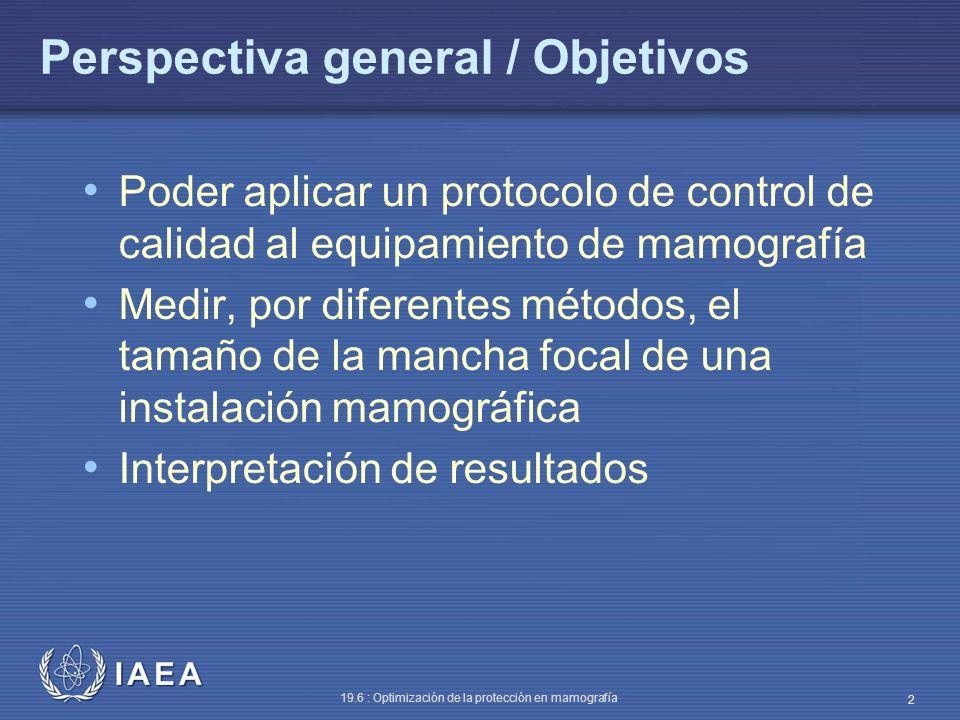 IAEA 19.6 : Optimización de la protección en mamografía 2 Perspectiva general / Objetivos Poder aplicar un protocolo de control de calidad al equipami