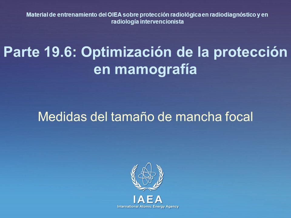IAEA 19.6 : Optimización de la protección en mamografía 14 f = F/M pinhole Tamaño de mancha focal (agujero pinhole) (1) Para determinar las dimensiones de la mancha focal (f) con un pinhole, se usa un pinhole de 30 mm y aleación de oro/platino Nota: Producir una imagen ampliada (magnificación entre 2.5 y 3 veces) del pinhole Las dimensiones de la mancha focal se deducen examinando las imágenes con una lente de aumento y corrigiendo por el factor de magnificación de acuerdo con: