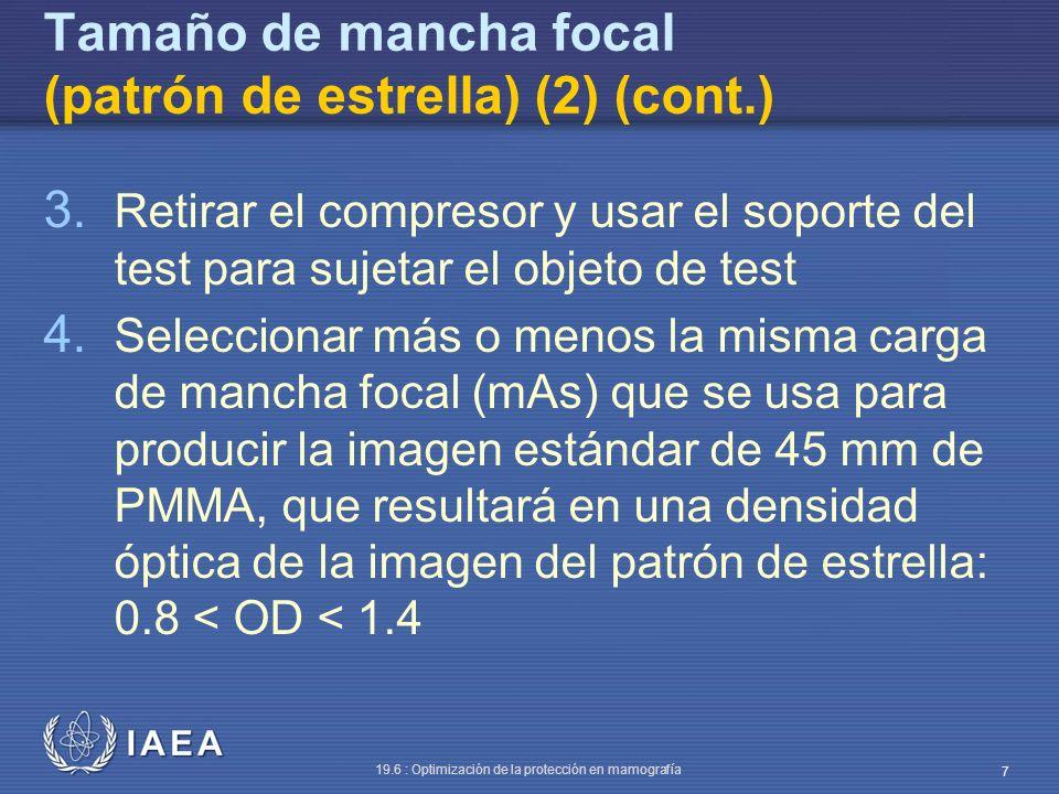 IAEA 19.6 : Optimización de la protección en mamografía 8 Tamaño de mancha focal (patrón de estrella) (2) (cont.) De acuerdo con la norma IEC/NEMA: – Una mancha focal nominal de 0.3 no debe exceder de 0.45 mm de ancho y de 0.65 mm de largo – Una mancha focal nominal de 0.4 no debe exceder de 0.60 mm de ancho y 0.85 mm de largo