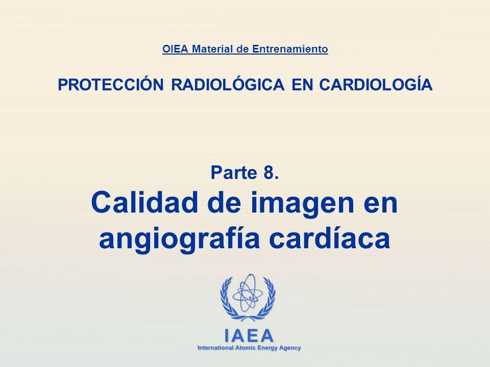IAEA International Atomic Energy Agency Parte 8. Calidad de imagen en angiografía cardíaca OIEA Material de Entrenamiento PROTECCIÓN RADIOLÓGICA EN CA