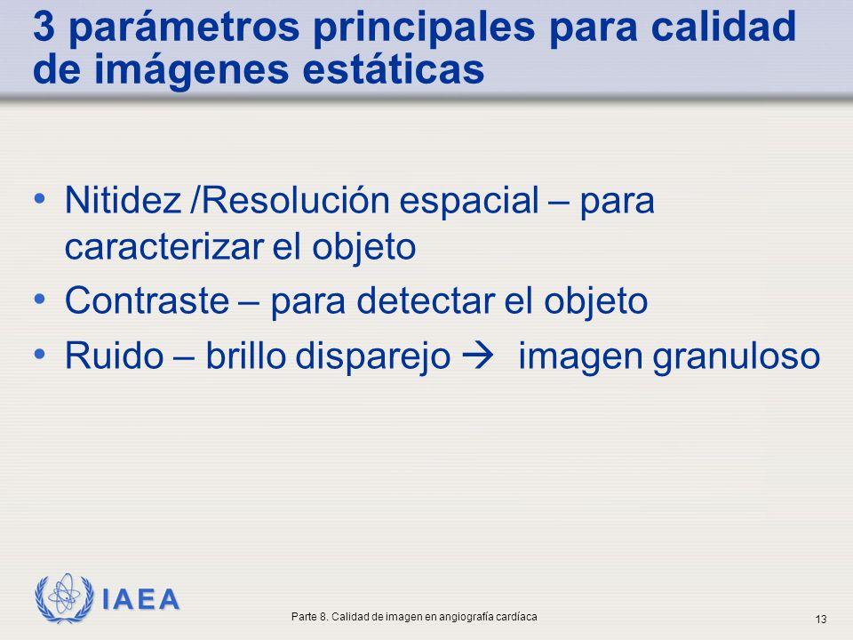 IAEA 3 parámetros principales para calidad de imágenes estáticas Nitidez /Resolución espacial – para caracterizar el objeto Contraste – para detectar